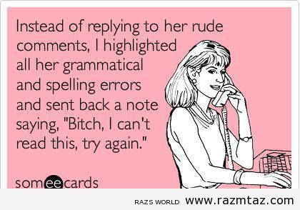 INSTEAD OF REPLYING TO YOUR RUDE REMARKS ..I... - http://www.razmtaz.com/instead-of-replying-to-your-rude-remarks-i/