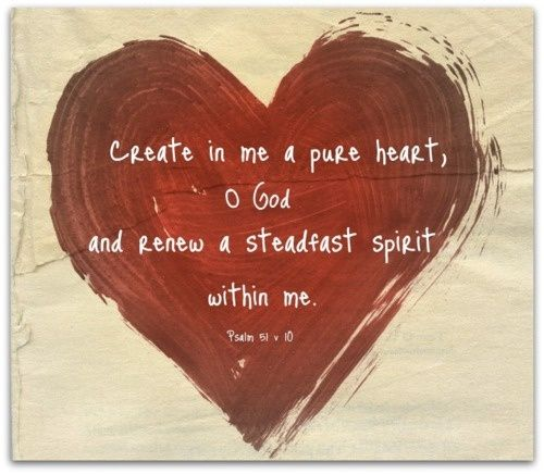 Create in me a pure heart, O God...and renew a steadfast spirit within me.  Psalm 51:10