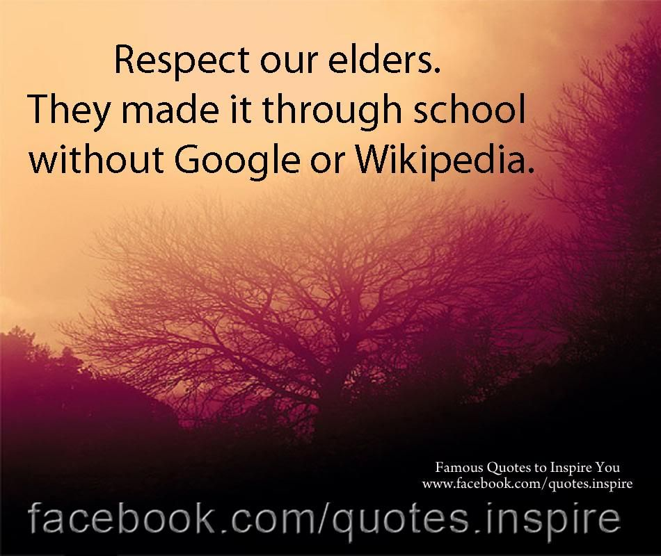 Respect Our Elders They Made It Through School Without Google Or