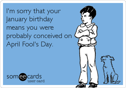 I M Sorry That Your January Birthday Means You Were Probably Conceived On April Fool S Day Birthday Quotes Funny Happy Birthday Funny Ecards Ecards Funny