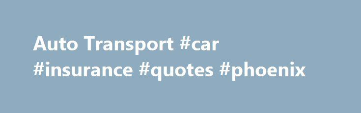 Car Insurance Quotes Az New Auto Transport #car #insurance #quotes #phoenix Httparizona