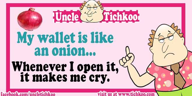 My wallet is like an onion whenever I open it it makes me cry