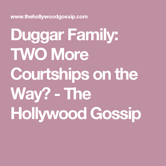 Duggar Family: TWO More Courtships on the Way? - The Hollywood Gossip