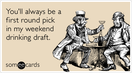 You'll always be a first round pick in my weekend drinking draft.