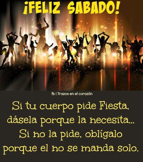¡FELIZ SÁBADO! Si tu cuerpo pide Fiesta, dásela porque la necesita...Si no la pide, oblígalo porque el no se manda solo. @trazosenelcorazon