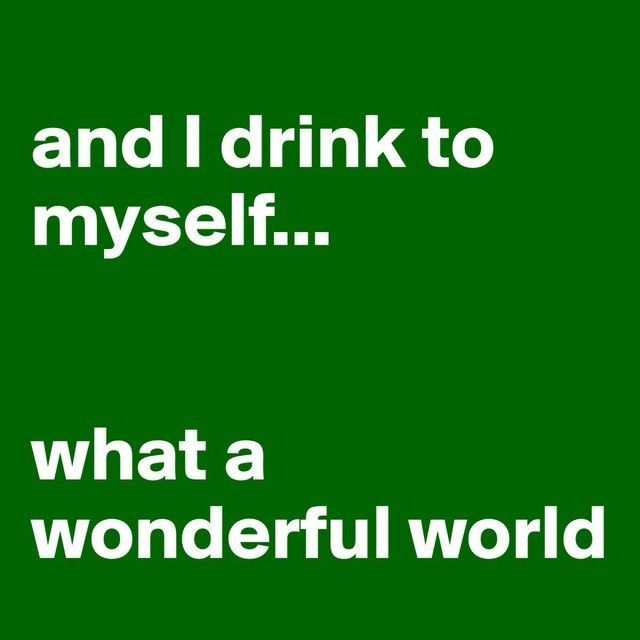 "haha, ""and I drink to myself... what a wonderful world!"""