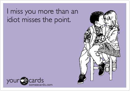 I Miss You More Than An Idiot Misses The Point Funny Pinterest
