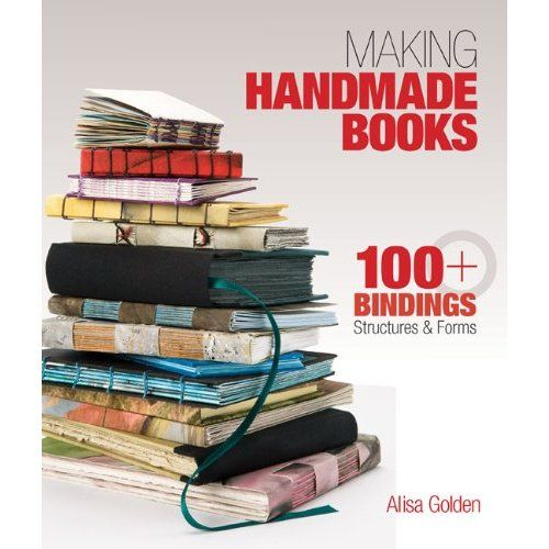 Making Handmade Books: 100+ Bindings, Structures & Forms: Alisa Golden: 9781600595875: Amazon.com: Books