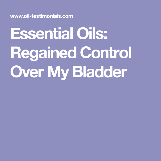 Essential Oils: Regained Control Over My Bladder