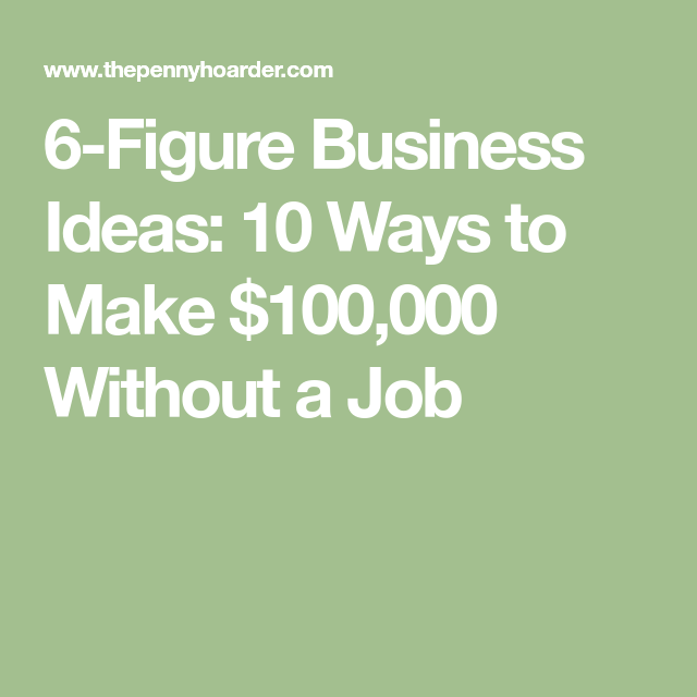 6-Figure Business Ideas: 10 Ways To Make $100,000 Without