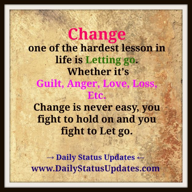 Change one of the hardest lesson in life is Letting go.  Whether it's Guilt, Anger, Love, Loss, Etc. Change is never easy, you fight to hold on and you fight to Let go