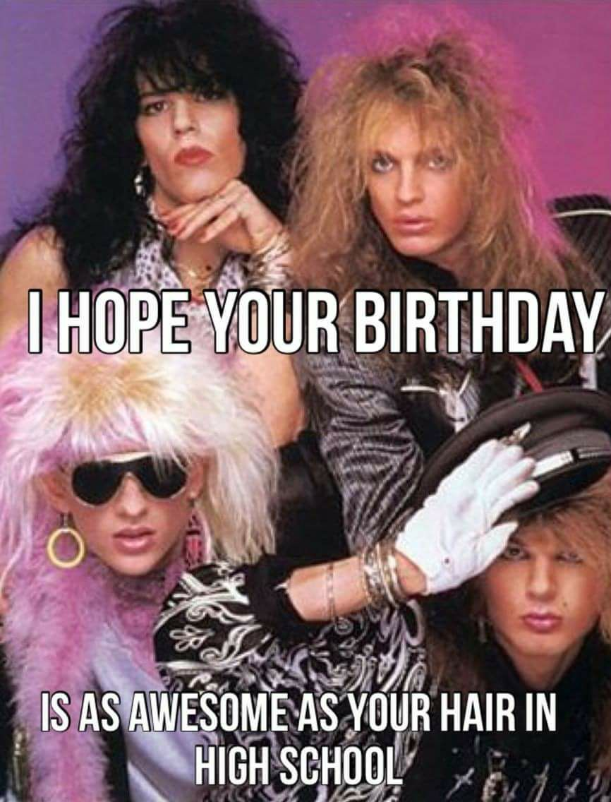 I Hope Your Birthday Is As Awesome As Your Hair In High School Funny Happy Birthday Meme Funny Happy Birthday Wishes Funny Birthday Meme