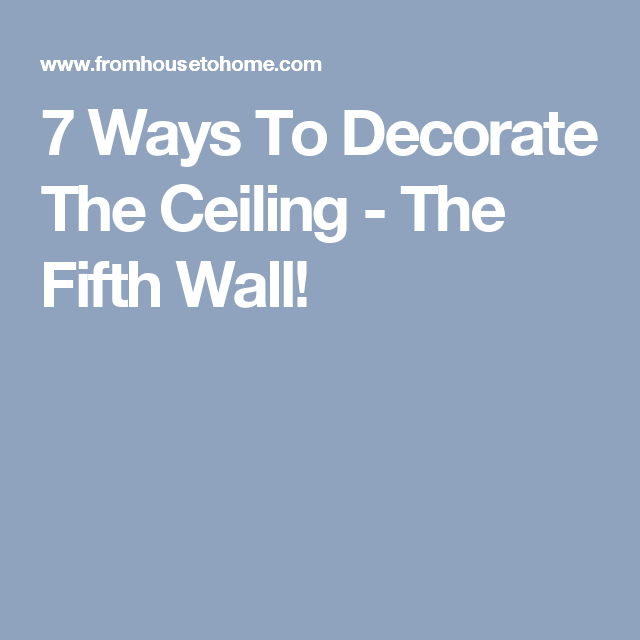 7 Ways To Decorate The Ceiling - The Fifth Wall!