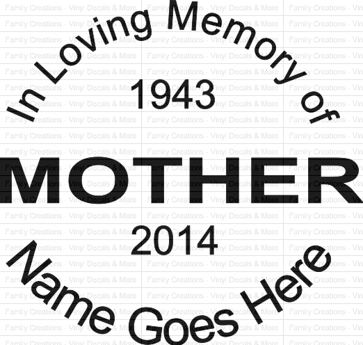 A vinyl decal that is 6x6 that can be made into any color that you want with any name in the center, mother, father, sister, brother, grandmother, grandfather, niece, nephew or if you prefer a different name.  Info needed is Name, Birth Year and Death Date and what your wanting for the center word