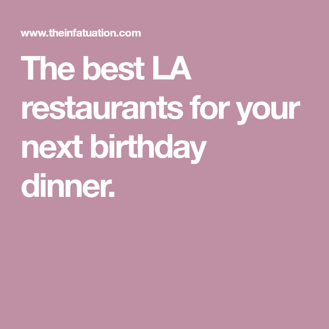 The Best La Restaurants For A Birthday Dinner Los Angeles Birthday Dinners Restaurants For Birthdays La Restaurants