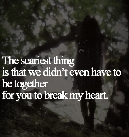 The Scariest Thing Is That We Didnt Even Have To Be Together For