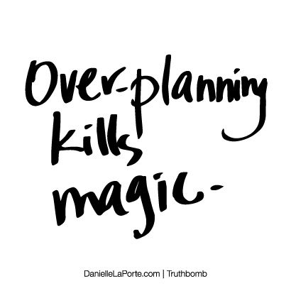 Over-planning kills magic. Subscribe: DanielleLaPorte.com #Truthbomb #Words #Quotes