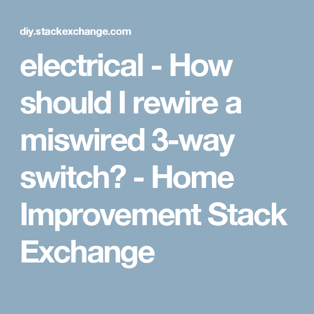 electrical how should i rewire a miswired 3 way switch home rh pinterest com Three-Way Toggle Switch 4-Way Switch Wiring Methods