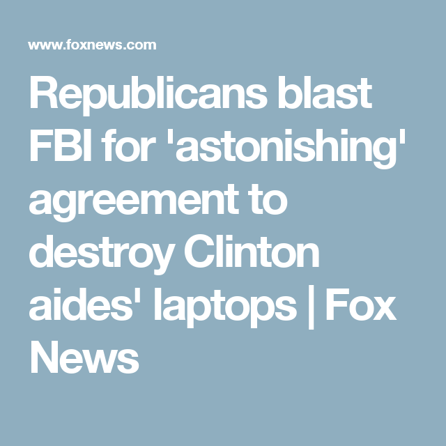 Republicans blast FBI for 'astonishing' agreement to destroy Clinton aides' laptops | Fox News
