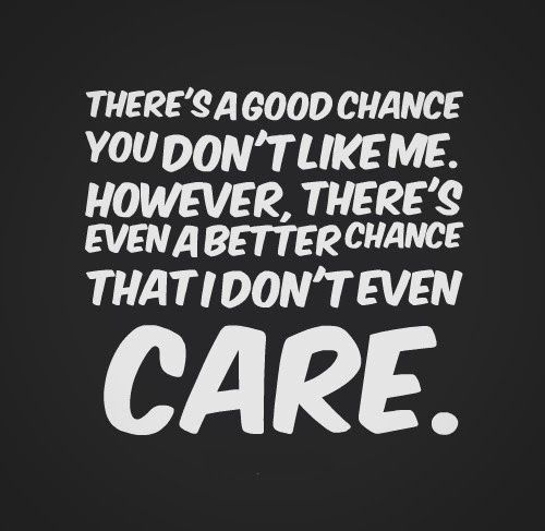 There's a good chance you don't like me. However, there's even a better chance that I don't even care....you know who you are!!! Lol