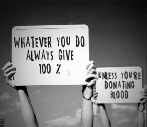 whatever you do, always give 100% unless you're donating blood #lol