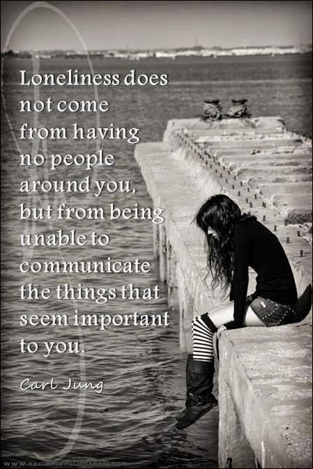 """""""Loneliness does not come from having no people around you, but from being unable to communicate the things that seem important to you.""""~Carl Jung"""