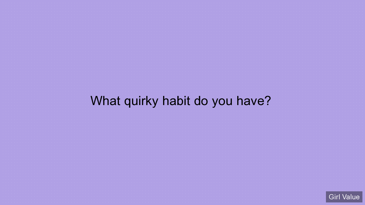 What quirky habit do you have?