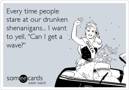 Every time people stare at our drunken shenanigans... I want to yell, 'Can I get a wave?'