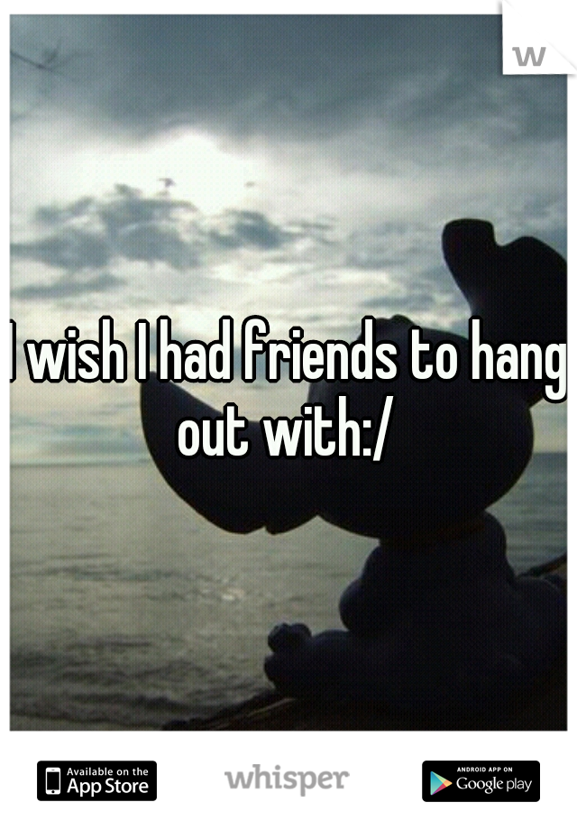 i wish i had friends to hang out with relates to me