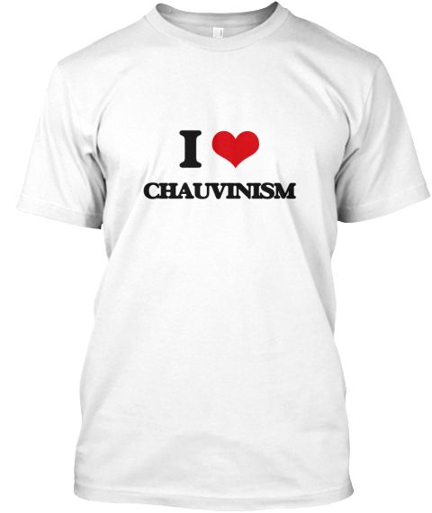 I Love Chauvinism White T-Shirt Front - This is the perfect gift for someone who loves Chauvinism. Thank you for visiting my page (Related terms: I heart Chauvinism,Chauvinism,I love Chauvinism,Chauvinism,bellicism,ethnocentricity,fanatical patri ...)