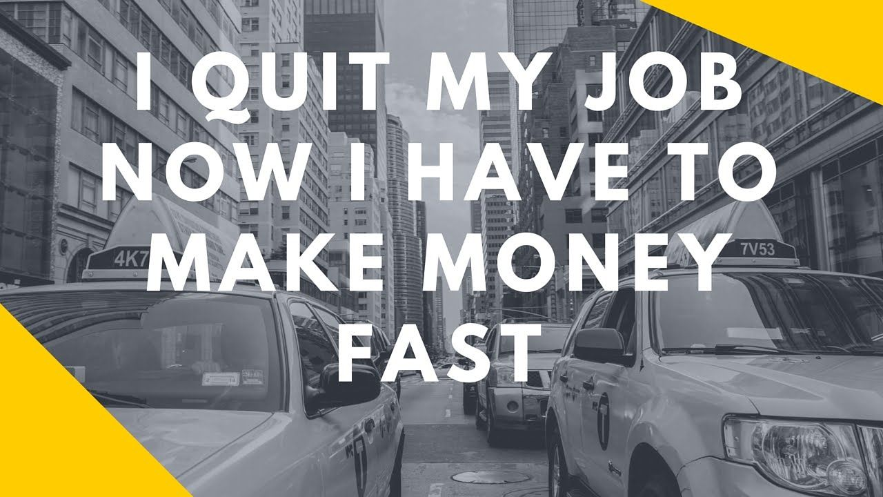 I QUIT MY JOB NOW I HAVE TO MAKE MONEY FAST