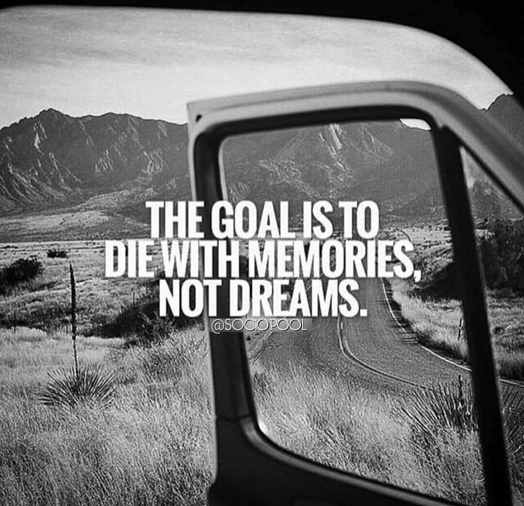 The Goal Is To Die With Memories Not Dreams Lifes Lil Pleasures