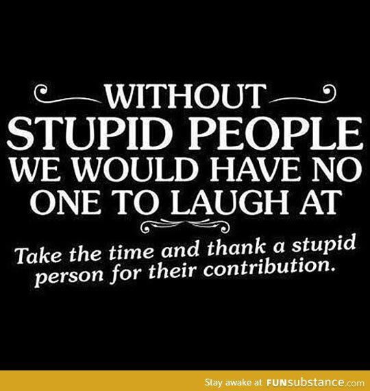 Thank Them For Their Contribution Funsubstance Com Stupid Quotes Stupid Person Stupid People