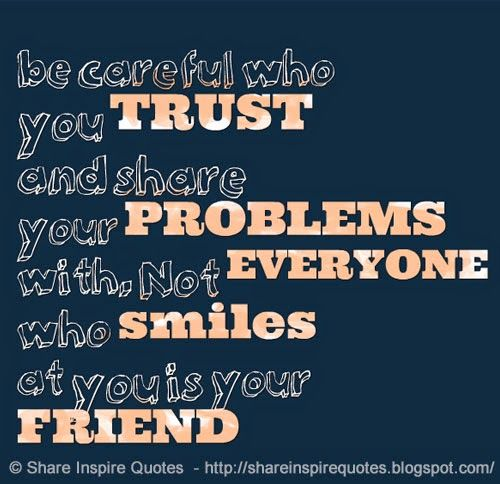 Quote Everyone Should Smile: Be Careful Who You TRUST And Share Your PROBLEMS With. Not