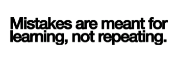 Mistakes are meant for learning, not repeating.