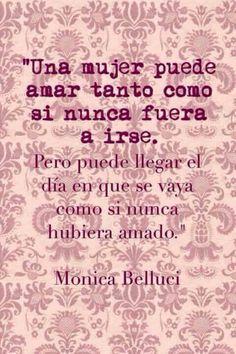 """""""Una mujer puede amar tanto como si nunca fuera a irse. Pero puede llegar el día en que se vaya como si nunca hubiera amado"""" Monica Belluci."""