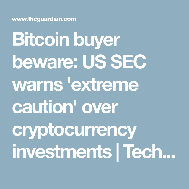 Bitcoin buyer beware us sec warns extreme caution over bitcoin buyer beware us sec warns extreme caution over cryptocurrency investments ccuart Images