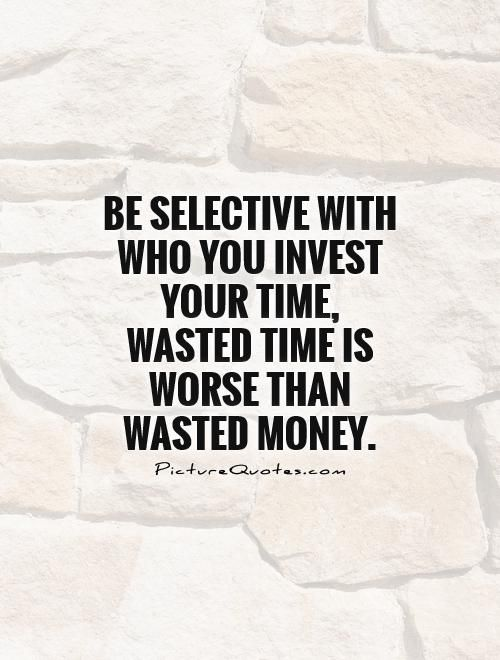 Be Selective With Who You Invest Your Time Wasted Time Is Worse