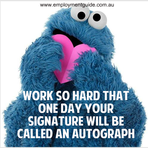 """Work so hard that one day your signature will be called an autograph""  Quotes about work, success, life and inspiration"