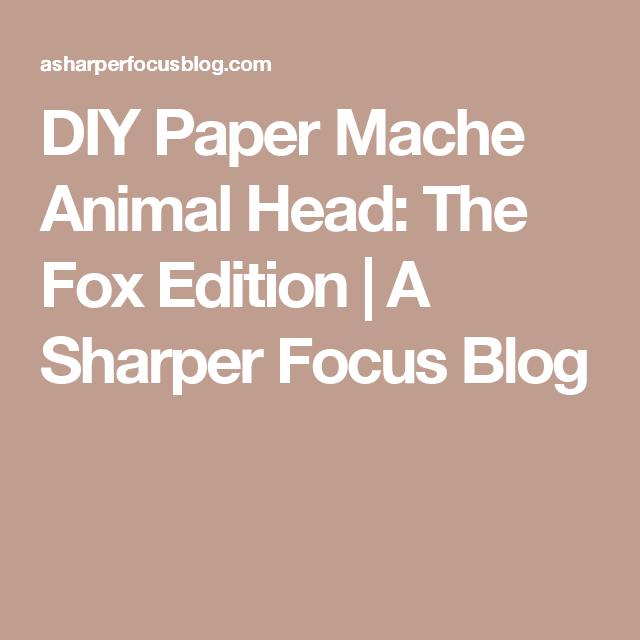 DIY Paper Mache Animal Head: The Fox Edition | A Sharper Focus Blog