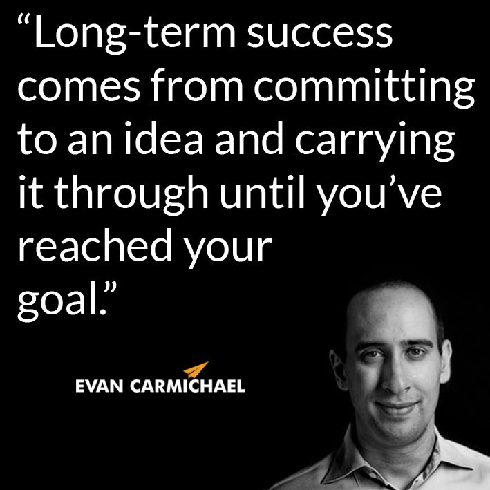 """Long-term success comes from committing to an idea and carrying it through until you've reached your goal."" – Evan Carmichael #Believe           - http://www.evancarmichael.com/blog/2014/09/16/long-term-success-comes-committing-idea-carrying-youve-reached-goal-evan-carmichael-believe/"