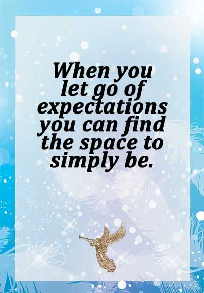 When you let go of expectations you can find the space to simply be.