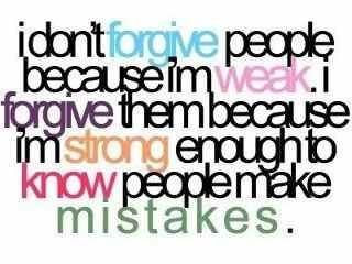 I don't forgive people because I'm weak. I forgive them because I'm strong enough to know people make MISTAKES
