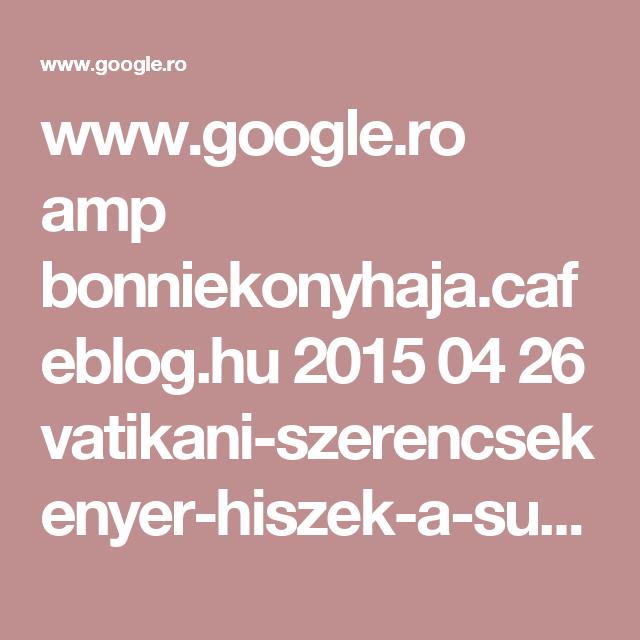 www.google.ro amp bonniekonyhaja.cafeblog.hu 2015 04 26 vatikani-szerencsekenyer-hiszek-a-sutemeny-erejeben amp