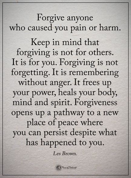 Forgive anyone who caused you pain or harm. Keep in mind ...