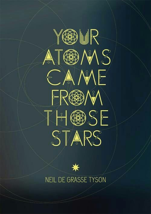 """""""Your Atoms came from those stars."""" - Neil De Grasse Tyson"""