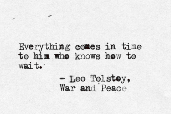 """""""Everything come in time to him who knows how to wait"""" - Leo Tolstoy"""