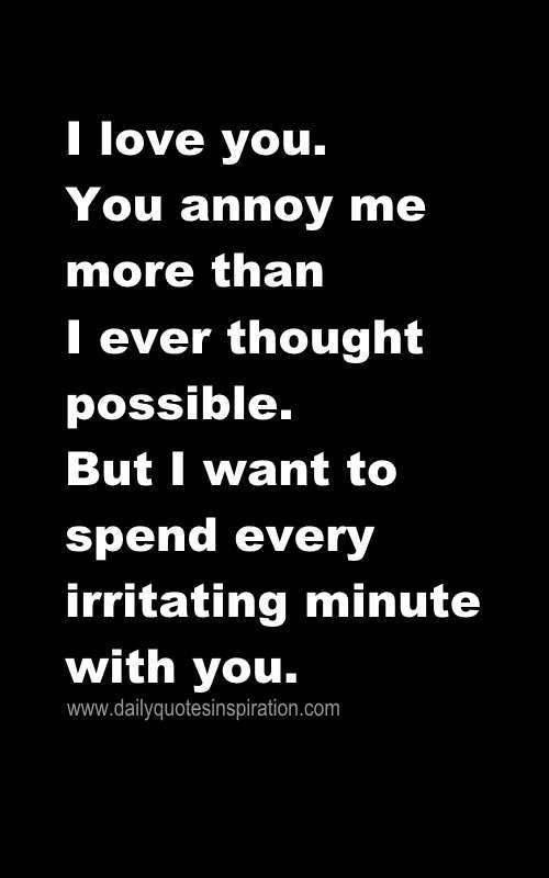 I love you. You annoy me more than I ever thought possible ...