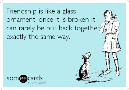 Friendship is like a glassornament, once it is broken itcan rarely be put back togetherexactly the same way.