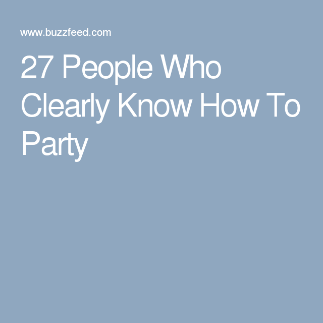27 People Who Clearly Know How To Party